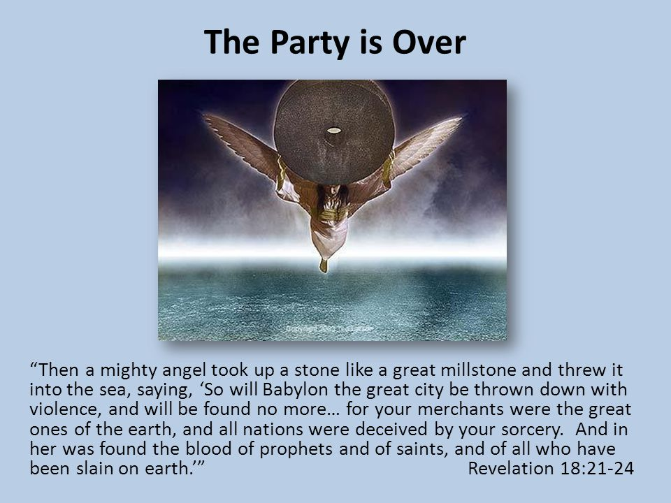 "The Party is Over ""Then a mighty angel took up a stone like a great millstone and threw it into the sea, saying, 'So will Babylon the great city be th"