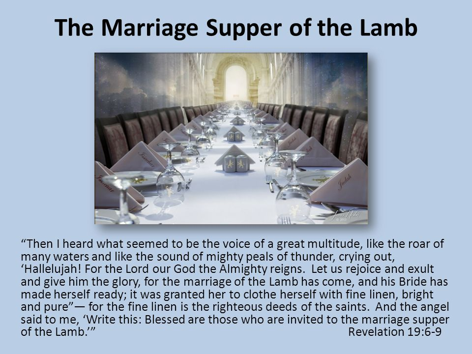 The Marriage Supper of the Lamb Then I heard what seemed to be the voice of a great multitude, like the roar of many waters and like the sound of mighty peals of thunder, crying out, 'Hallelujah.