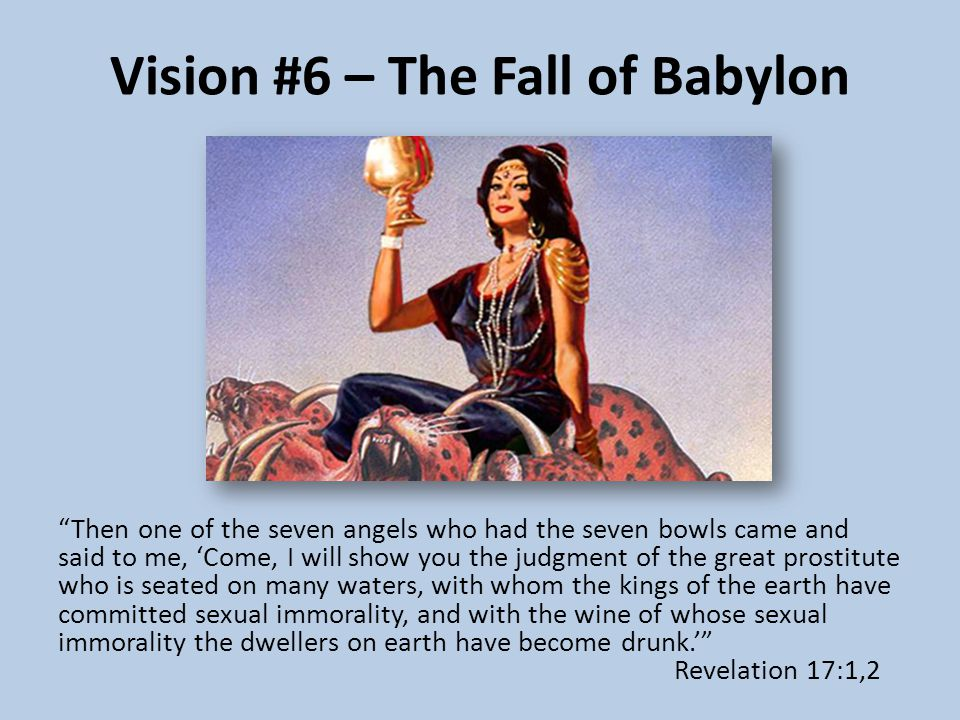 Vision #6 – The Fall of Babylon Then one of the seven angels who had the seven bowls came and said to me, 'Come, I will show you the judgment of the great prostitute who is seated on many waters, with whom the kings of the earth have committed sexual immorality, and with the wine of whose sexual immorality the dwellers on earth have become drunk.' Revelation 17:1,2