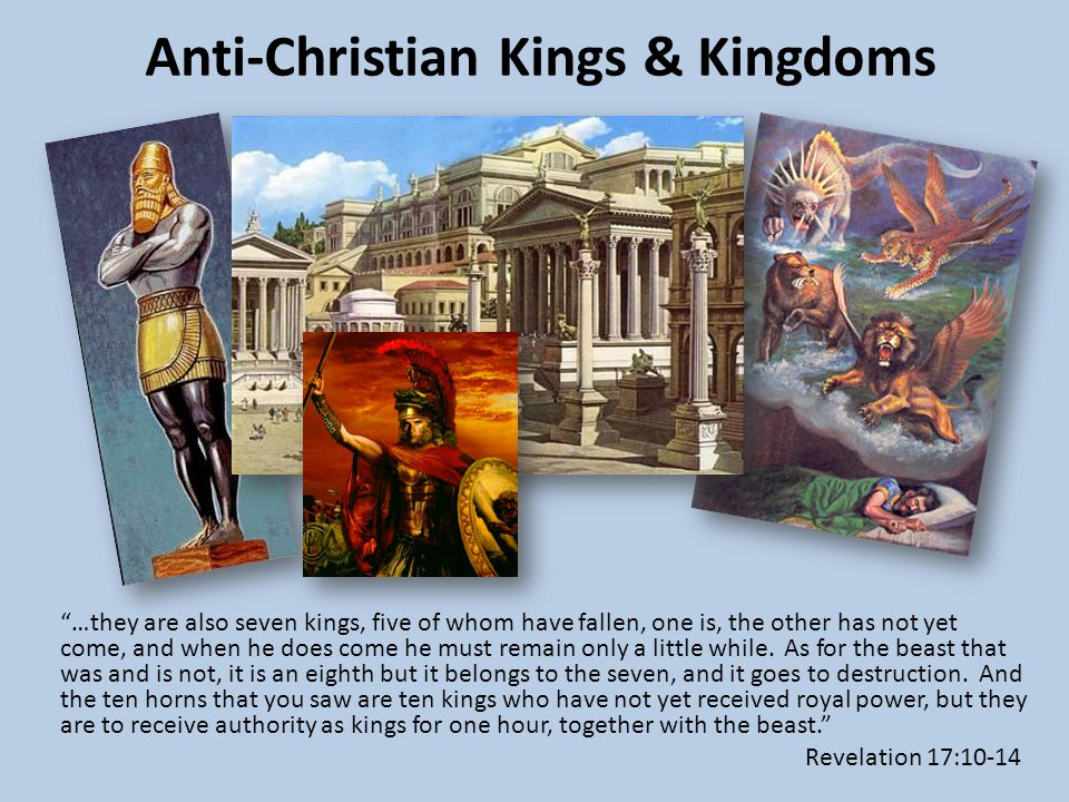 Anti-Christian Kings & Kingdoms …they are also seven kings, five of whom have fallen, one is, the other has not yet come, and when he does come he must remain only a little while.