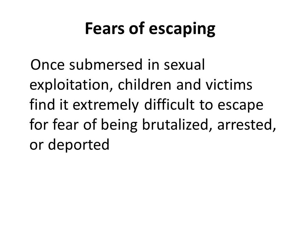 Fears of escaping Once submersed in sexual exploitation, children and victims find it extremely difficult to escape for fear of being brutalized, arrested, or deported