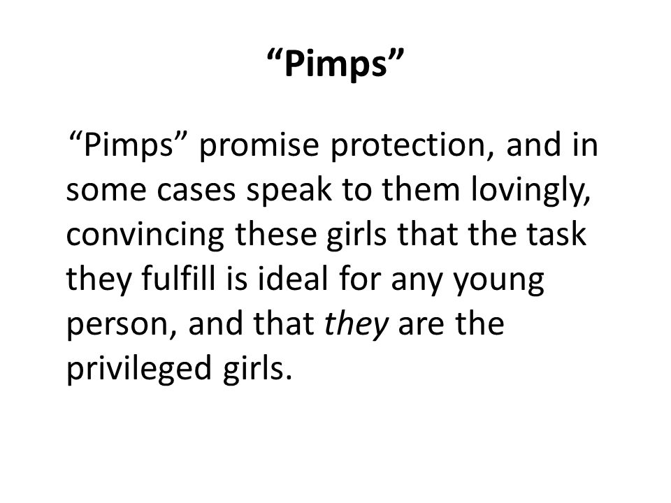 Pimps Pimps promise protection, and in some cases speak to them lovingly, convincing these girls that the task they fulfill is ideal for any young person, and that they are the privileged girls.