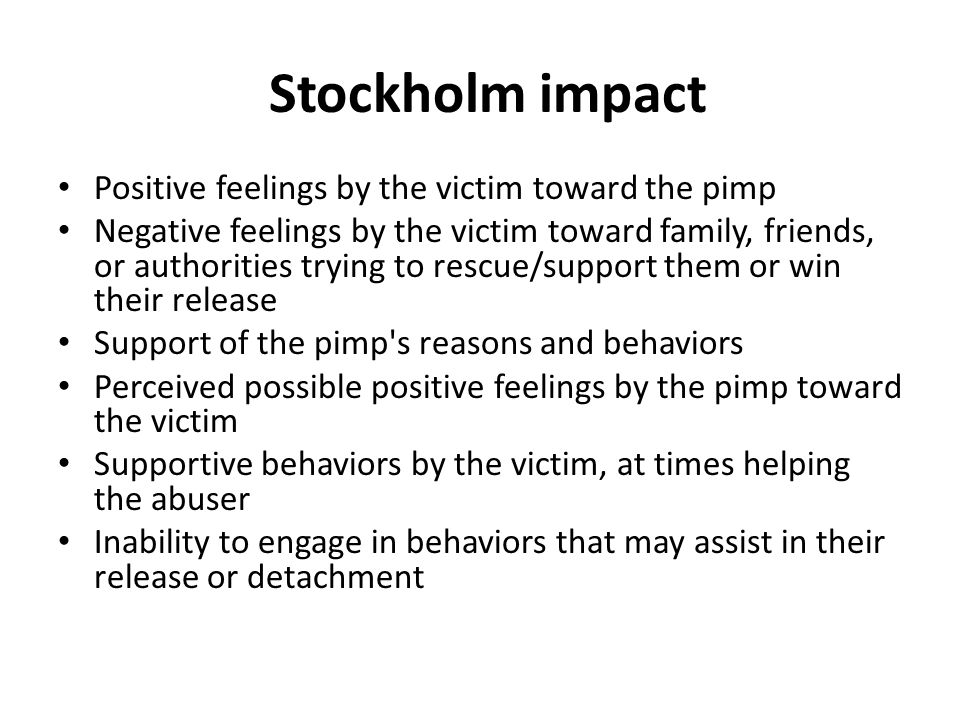 Stockholm impact Positive feelings by the victim toward the pimp Negative feelings by the victim toward family, friends, or authorities trying to rescue/support them or win their release Support of the pimp s reasons and behaviors Perceived possible positive feelings by the pimp toward the victim Supportive behaviors by the victim, at times helping the abuser Inability to engage in behaviors that may assist in their release or detachment