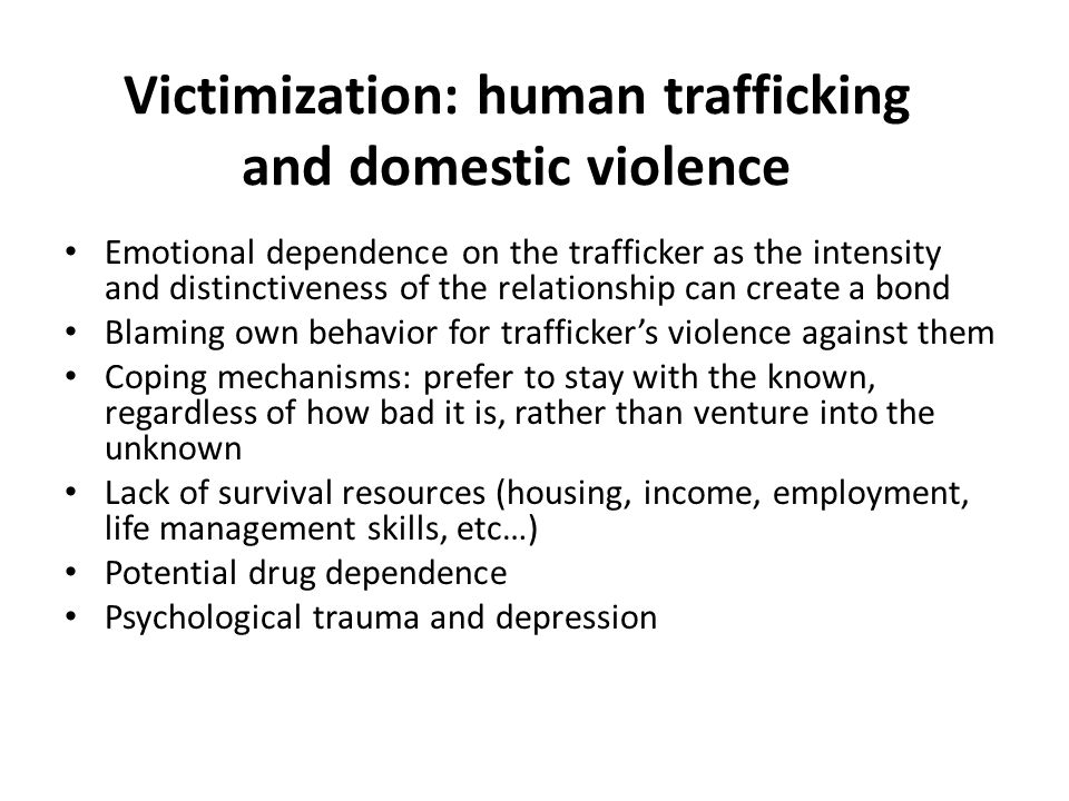 Victimization: human trafficking and domestic violence Emotional dependence on the trafficker as the intensity and distinctiveness of the relationship can create a bond Blaming own behavior for trafficker's violence against them Coping mechanisms: prefer to stay with the known, regardless of how bad it is, rather than venture into the unknown Lack of survival resources (housing, income, employment, life management skills, etc…) Potential drug dependence Psychological trauma and depression
