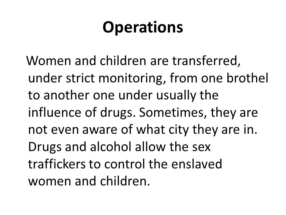 Operations Women and children are transferred, under strict monitoring, from one brothel to another one under usually the influence of drugs.