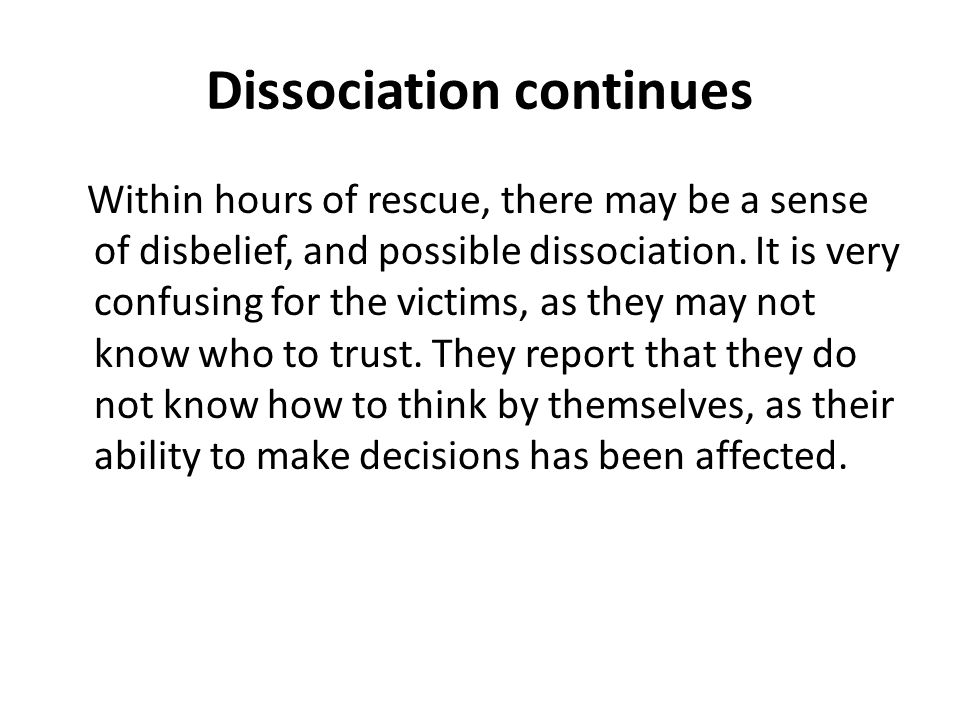 Dissociation continues Within hours of rescue, there may be a sense of disbelief, and possible dissociation.