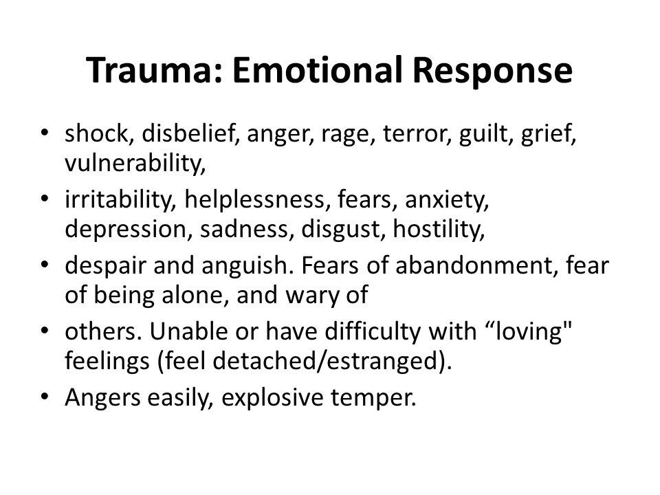 Trauma: Emotional Response shock, disbelief, anger, rage, terror, guilt, grief, vulnerability, irritability, helplessness, fears, anxiety, depression, sadness, disgust, hostility, despair and anguish.