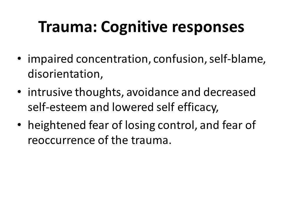 Trauma: Cognitive responses impaired concentration, confusion, self-blame, disorientation, intrusive thoughts, avoidance and decreased self-esteem and lowered self efficacy, heightened fear of losing control, and fear of reoccurrence of the trauma.