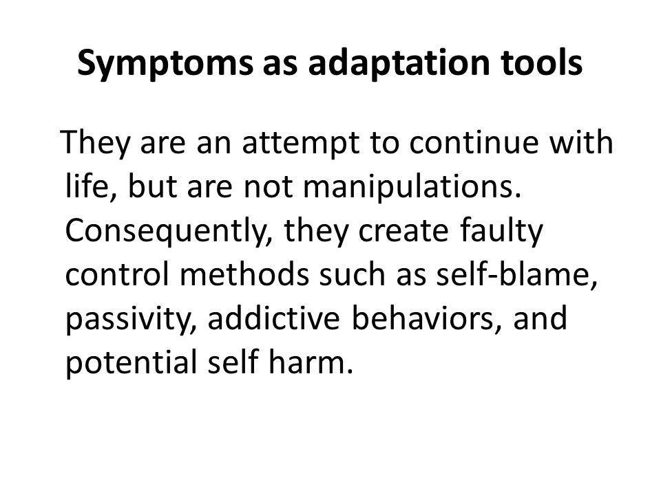 Symptoms as adaptation tools They are an attempt to continue with life, but are not manipulations.