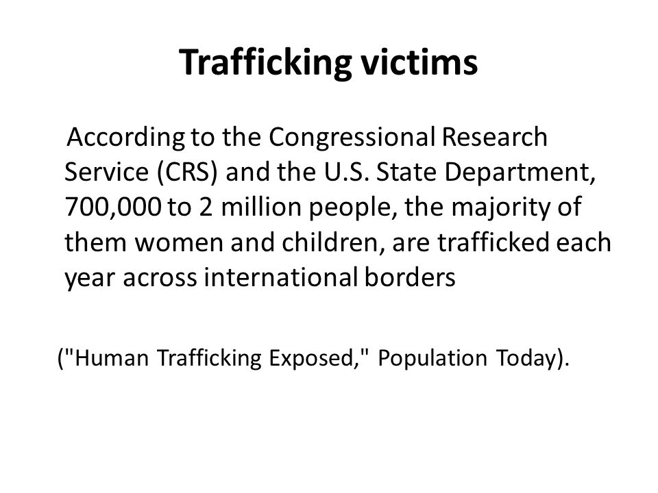 Fear of police and immigration officers Police corruption experienced in the victim's home country is often exploited by traffickers who terrify their victims with stories of what the police in the U.S.