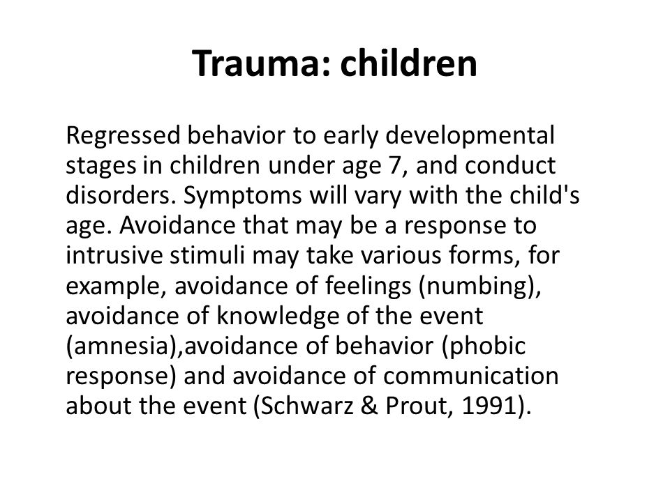 Trauma: children Regressed behavior to early developmental stages in children under age 7, and conduct disorders.