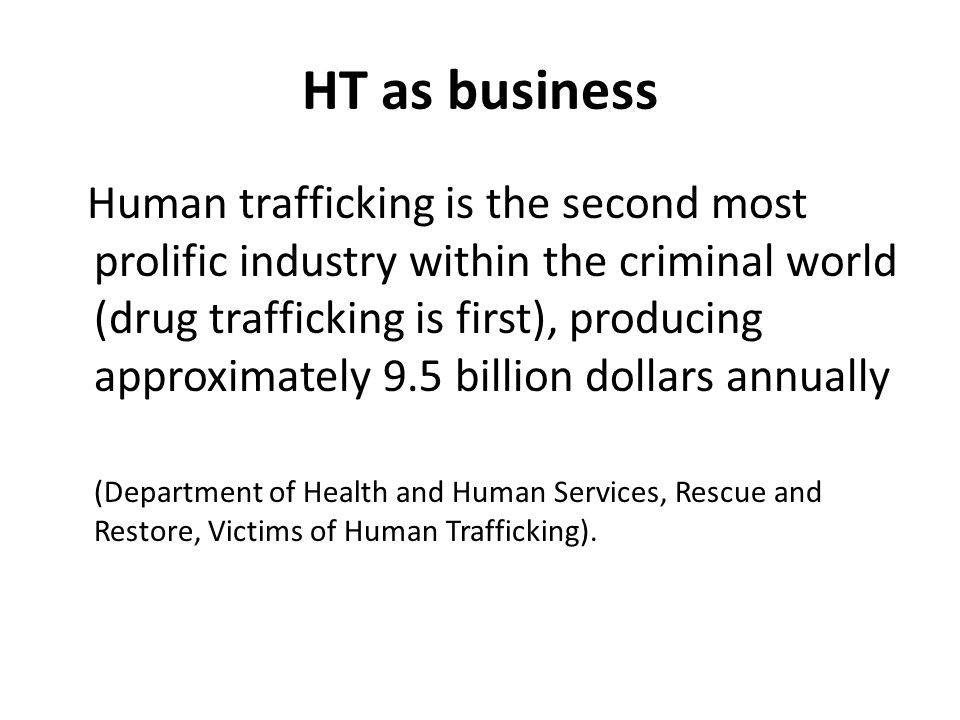 HT as business Human trafficking is the second most prolific industry within the criminal world (drug trafficking is first), producing approximately 9.5 billion dollars annually (Department of Health and Human Services, Rescue and Restore, Victims of Human Trafficking).