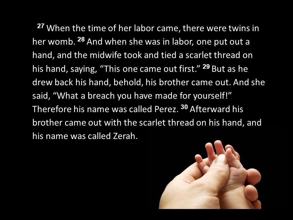 27 When the time of her labor came, there were twins in her womb. 28 And when she was in labor, one put out a hand, and the midwife took and tied a sc