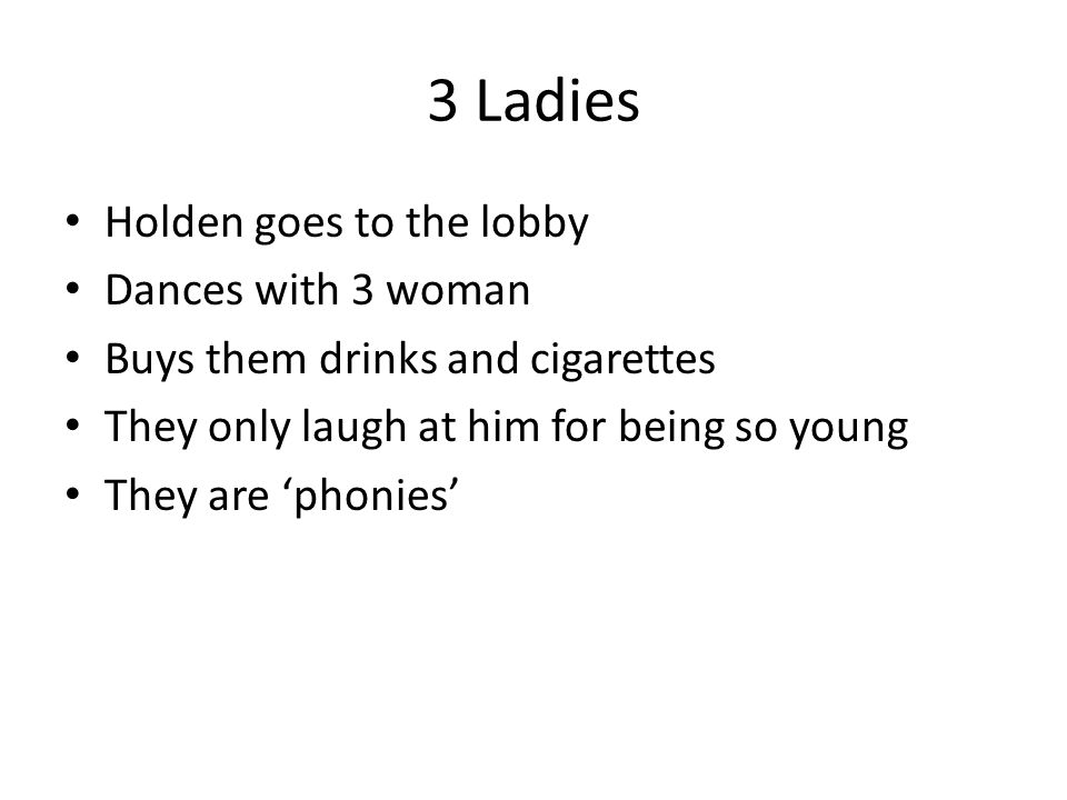3 Ladies Holden goes to the lobby Dances with 3 woman Buys them drinks and cigarettes They only laugh at him for being so young They are 'phonies'
