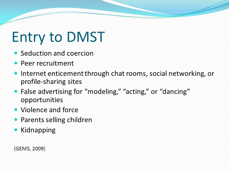 Entry to DMST Seduction and coercion Peer recruitment Internet enticement through chat rooms, social networking, or profile-sharing sites False advert
