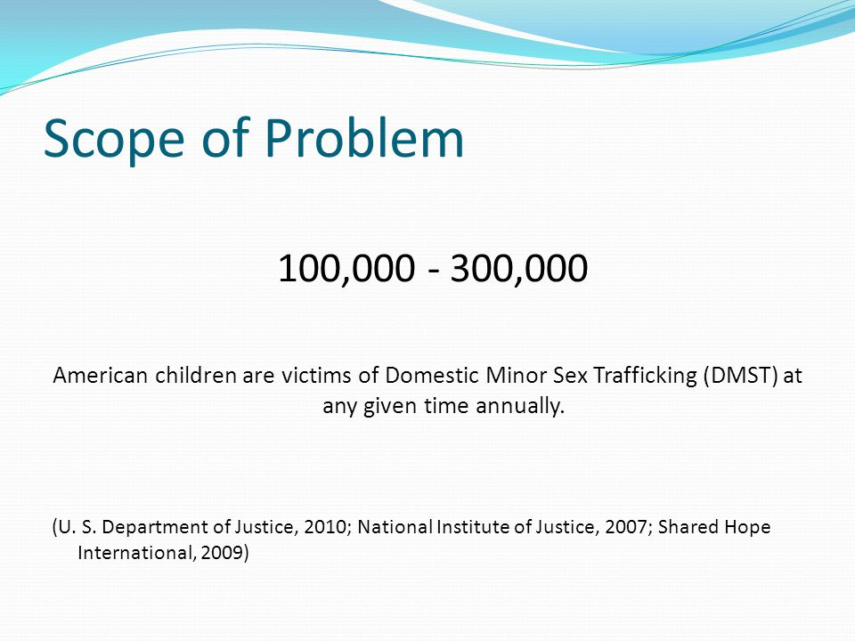 Scope of Problem 100,000 - 300,000 American children are victims of Domestic Minor Sex Trafficking (DMST) at any given time annually. (U. S. Departmen