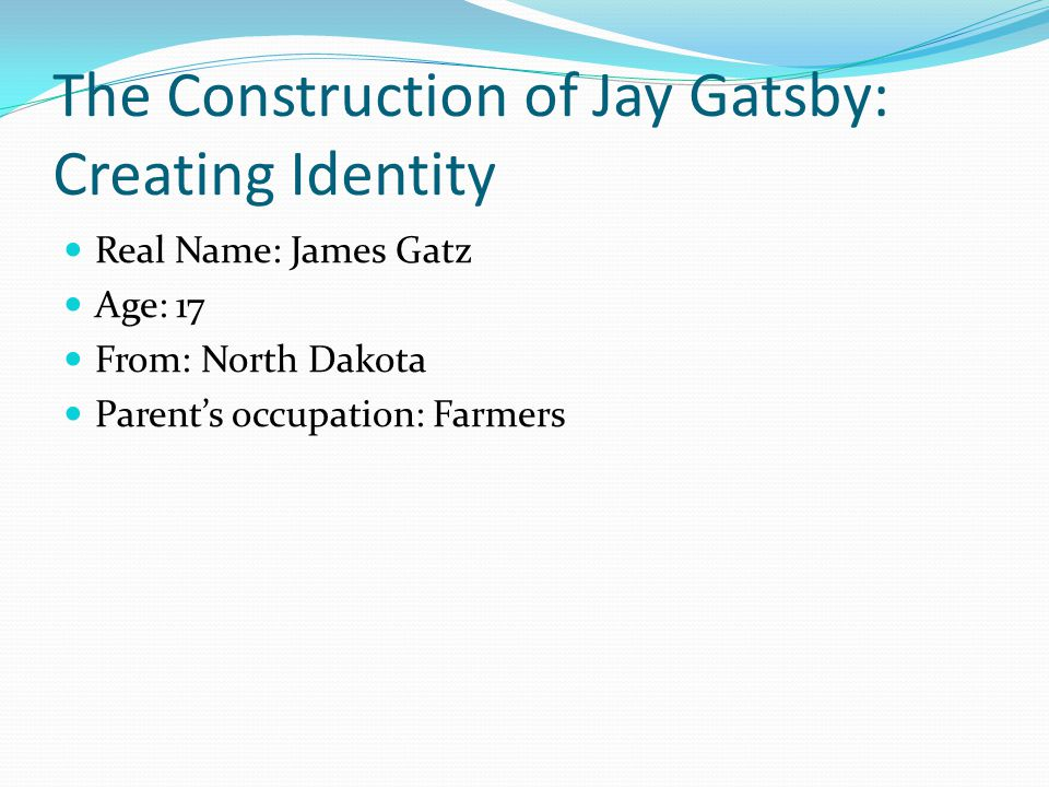 The Construction of Jay Gatsby: Creating Identity Real Name: James Gatz Age: 17 From: North Dakota Parent's occupation: Farmers