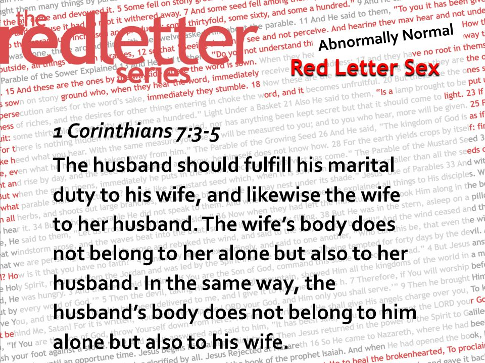 Red Letter Sex 1 Corinthians 7:3-5 The husband should fulfill his marital duty to his wife, and likewise the wife to her husband. The wife's body does