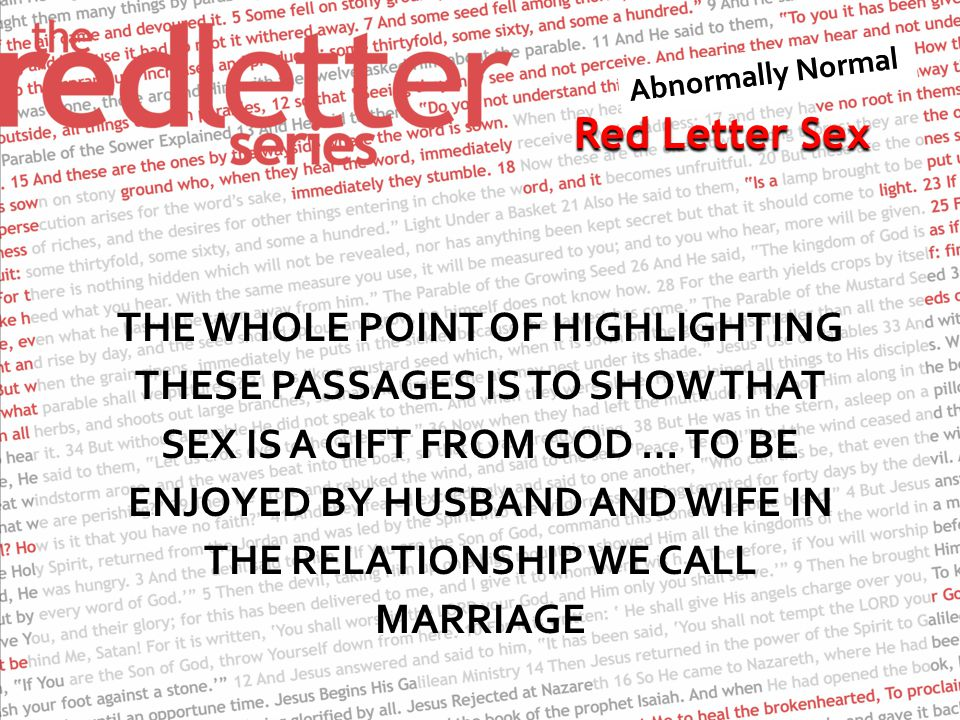 Red Letter Sex THE WHOLE POINT OF HIGHLIGHTING THESE PASSAGES IS TO SHOW THAT SEX IS A GIFT FROM GOD … TO BE ENJOYED BY HUSBAND AND WIFE IN THE RELATIONSHIP WE CALL MARRIAGE