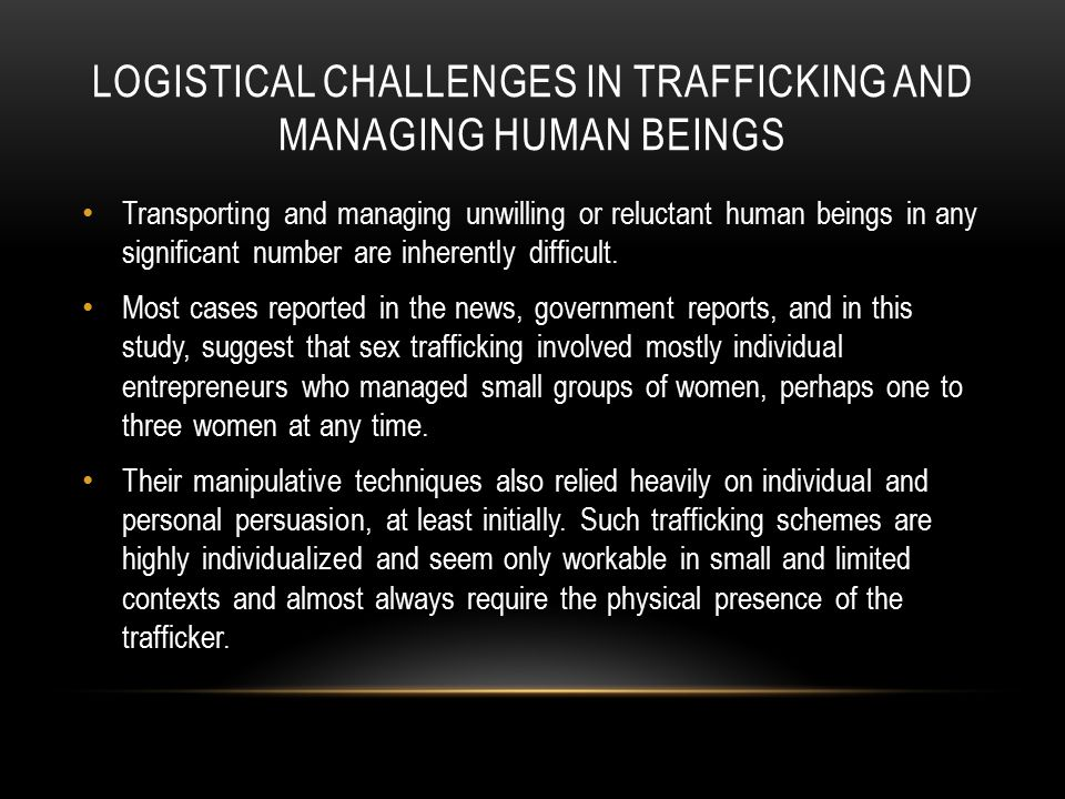 LOGISTICAL CHALLENGES IN TRAFFICKING AND MANAGING HUMAN BEINGS Transporting and managing unwilling or reluctant human beings in any significant number are inherently difficult.