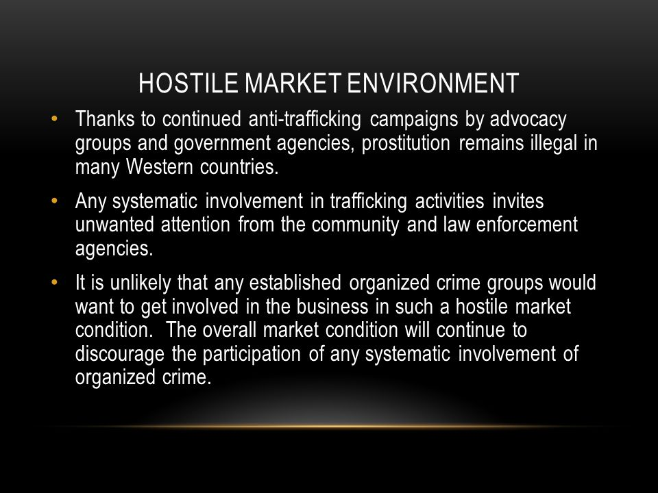 HOSTILE MARKET ENVIRONMENT Thanks to continued anti-trafficking campaigns by advocacy groups and government agencies, prostitution remains illegal in many Western countries.