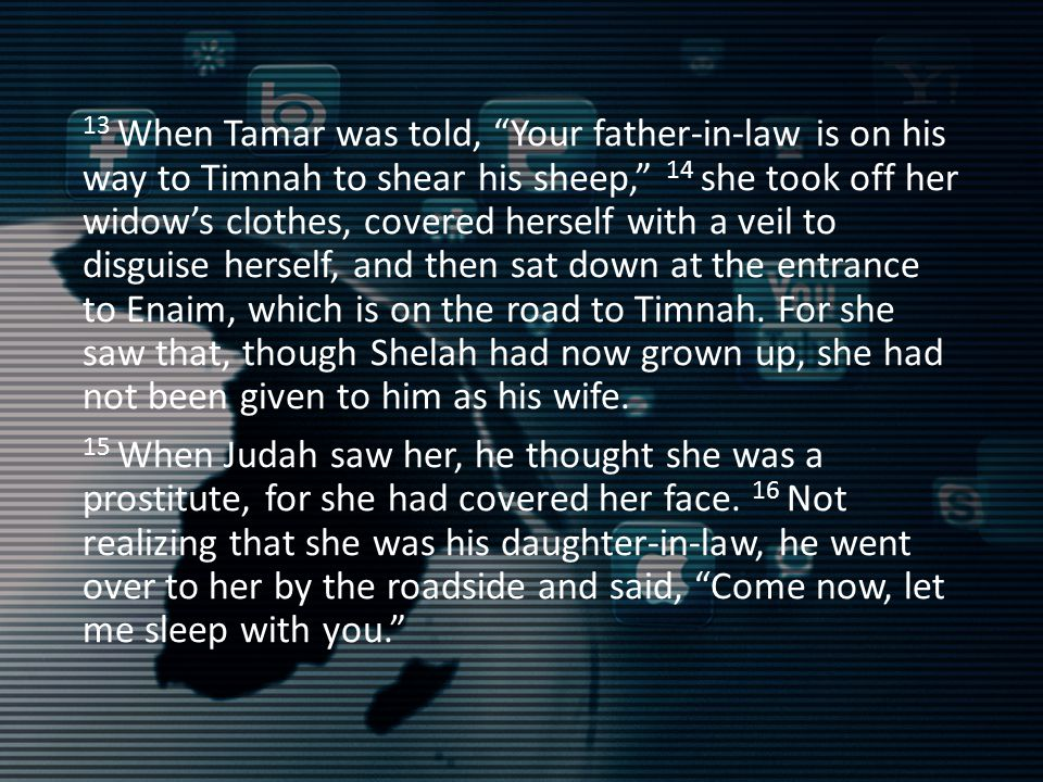 13 When Tamar was told, Your father-in-law is on his way to Timnah to shear his sheep, 14 she took off her widow's clothes, covered herself with a veil to disguise herself, and then sat down at the entrance to Enaim, which is on the road to Timnah.