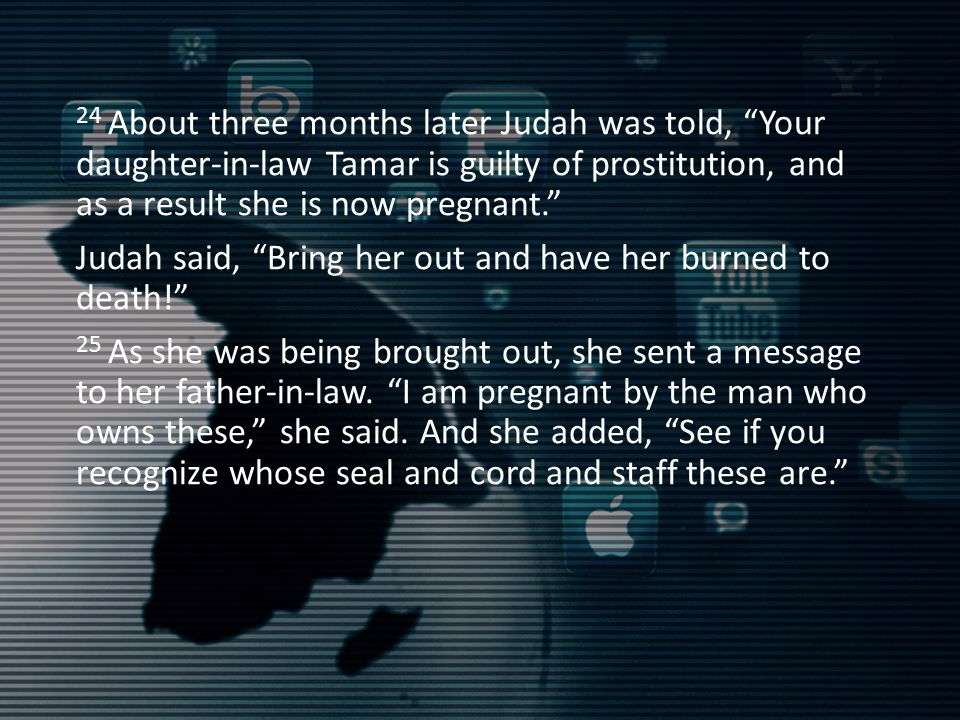 24 About three months later Judah was told, Your daughter-in-law Tamar is guilty of prostitution, and as a result she is now pregnant. Judah said, Bring her out and have her burned to death! 25 As she was being brought out, she sent a message to her father-in-law.
