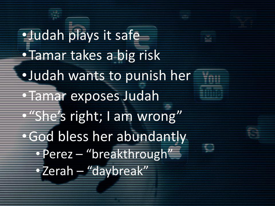 Judah plays it safe Tamar takes a big risk Judah wants to punish her Tamar exposes Judah She's right; I am wrong God bless her abundantly Perez – breakthrough Zerah – daybreak