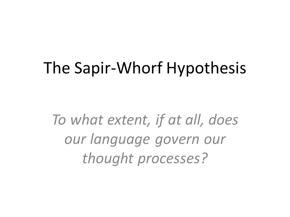 The Sapir-Whorf Hypothesis To what extent, if at all, does our language govern our thought processes?
