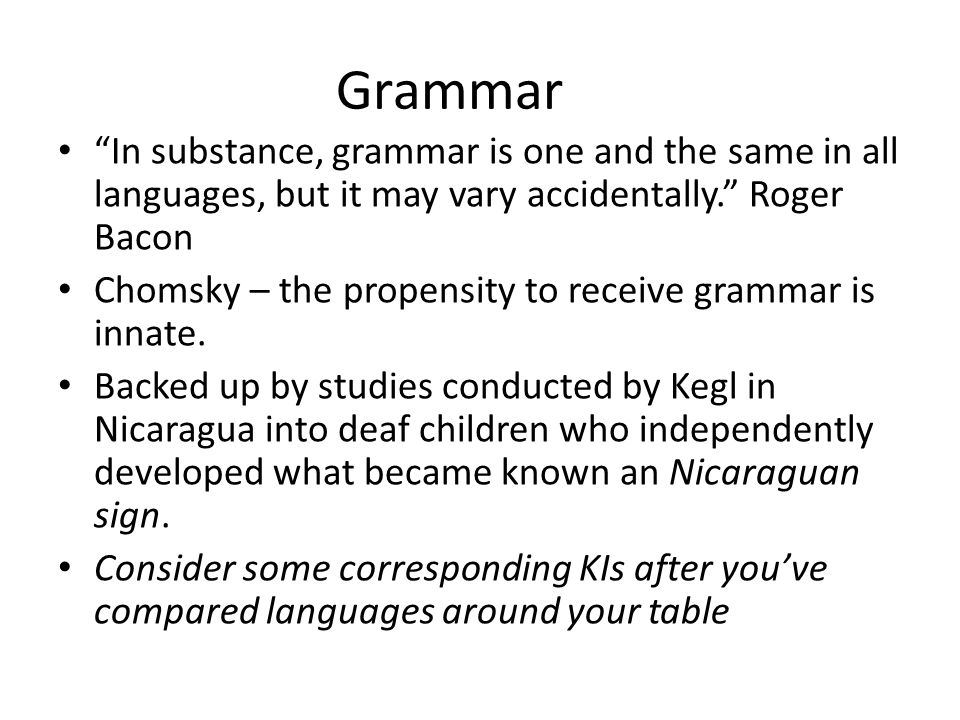 Grammar In substance, grammar is one and the same in all languages, but it may vary accidentally. Roger Bacon Chomsky – the propensity to receive grammar is innate.
