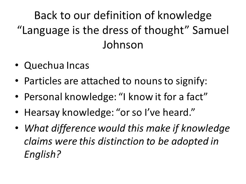 Back to our definition of knowledge Language is the dress of thought Samuel Johnson Quechua Incas Particles are attached to nouns to signify: Personal knowledge: I know it for a fact Hearsay knowledge: or so I've heard. What difference would this make if knowledge claims were this distinction to be adopted in English