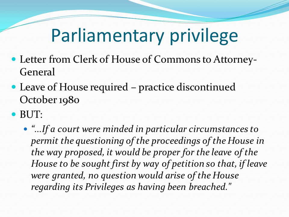 """Parliamentary privilege Letter from Clerk of House of Commons to Attorney- General Leave of House required – practice discontinued October 1980 BUT: """""""