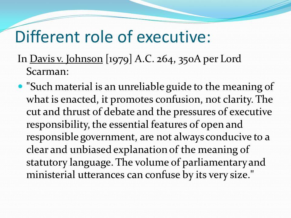 Different role of executive: In Davis v. Johnson [1979] A.C. 264, 350A per Lord Scarman: