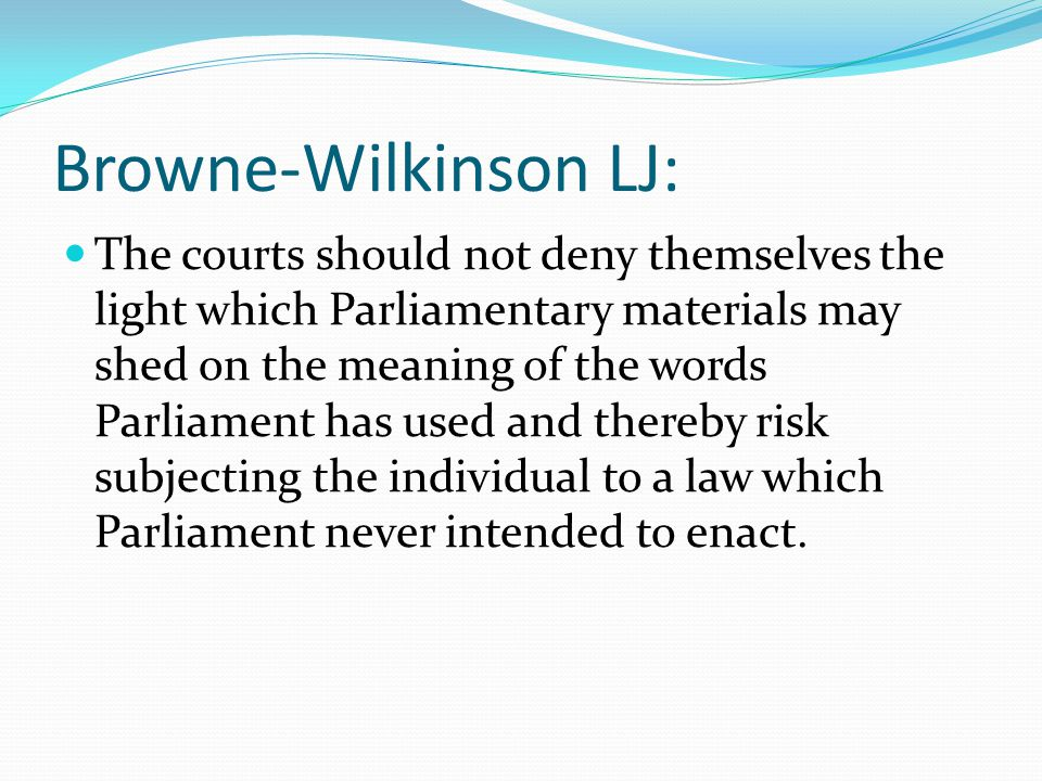 Browne-Wilkinson LJ: The courts should not deny themselves the light which Parliamentary materials may shed on the meaning of the words Parliament has