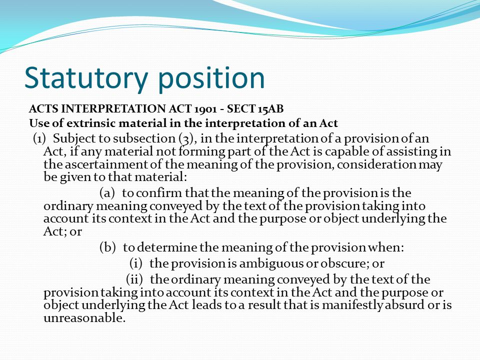 Statutory position ACTS INTERPRETATION ACT 1901 - SECT 15AB Use of extrinsic material in the interpretation of an Act (1) Subject to subsection (3), i