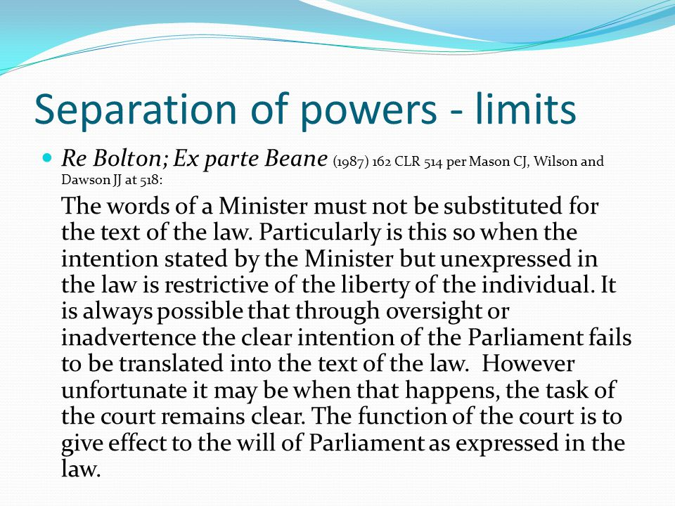 Separation of powers - limits Re Bolton; Ex parte Beane (1987) 162 CLR 514 per Mason CJ, Wilson and Dawson JJ at 518: The words of a Minister must not