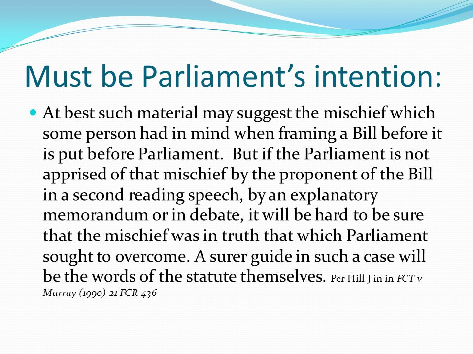 Must be Parliament's intention: At best such material may suggest the mischief which some person had in mind when framing a Bill before it is put befo