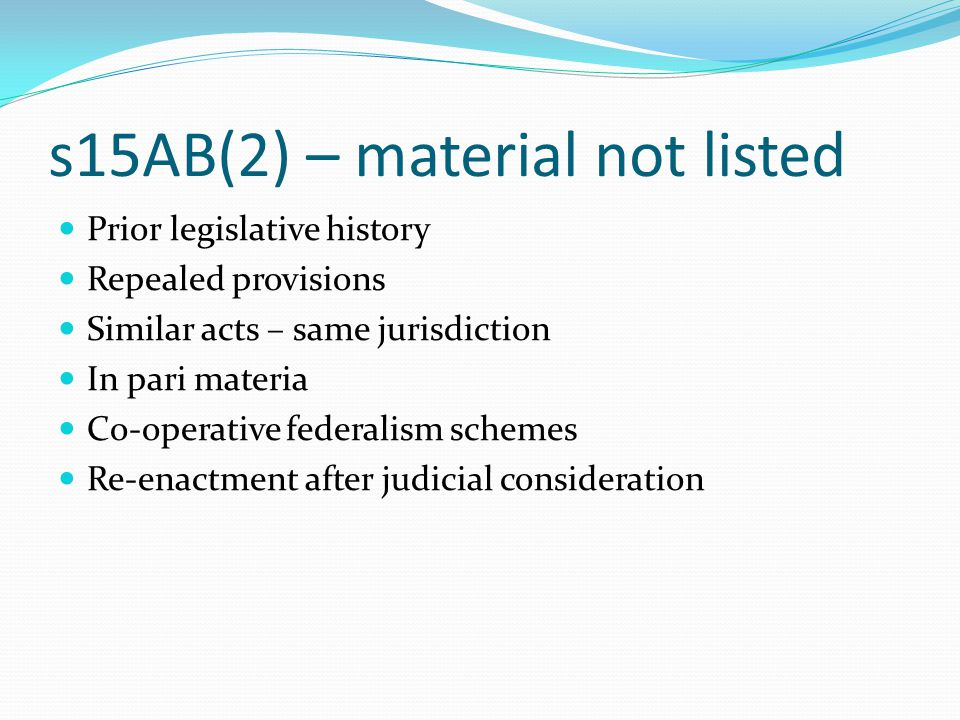 s15AB(2) – material not listed Prior legislative history Repealed provisions Similar acts – same jurisdiction In pari materia Co-operative federalism