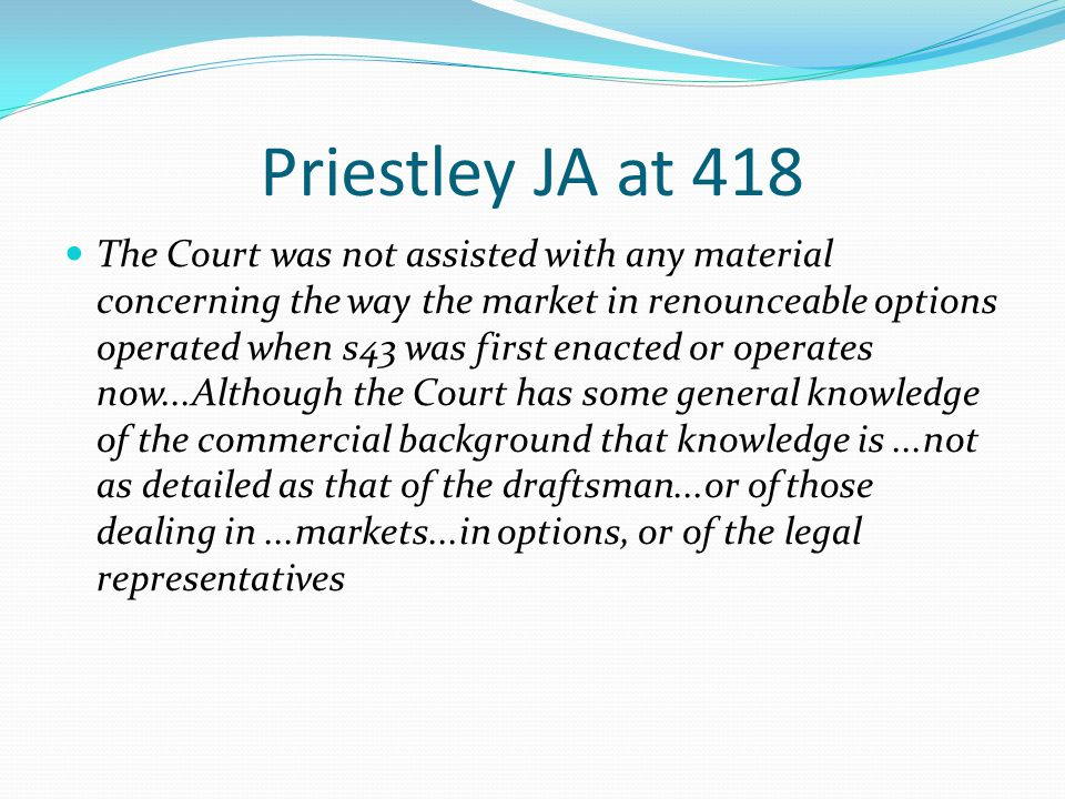 Priestley JA at 418 The Court was not assisted with any material concerning the way the market in renounceable options operated when s43 was first ena