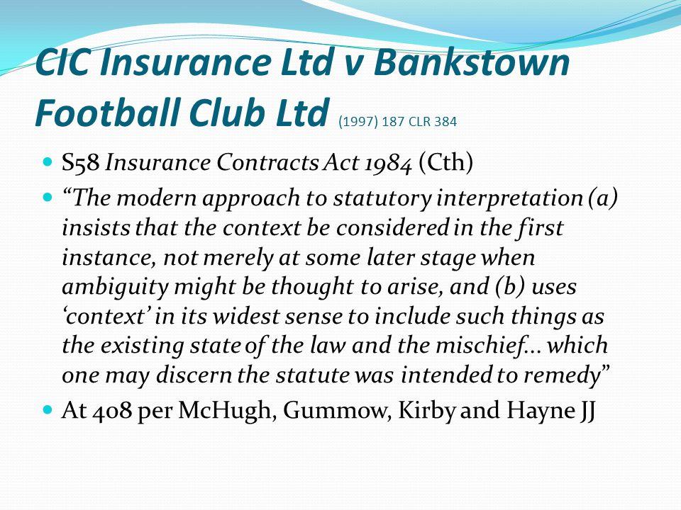 "CIC Insurance Ltd v Bankstown Football Club Ltd (1997) 187 CLR 384 S58 Insurance Contracts Act 1984 (Cth) ""The modern approach to statutory interpreta"