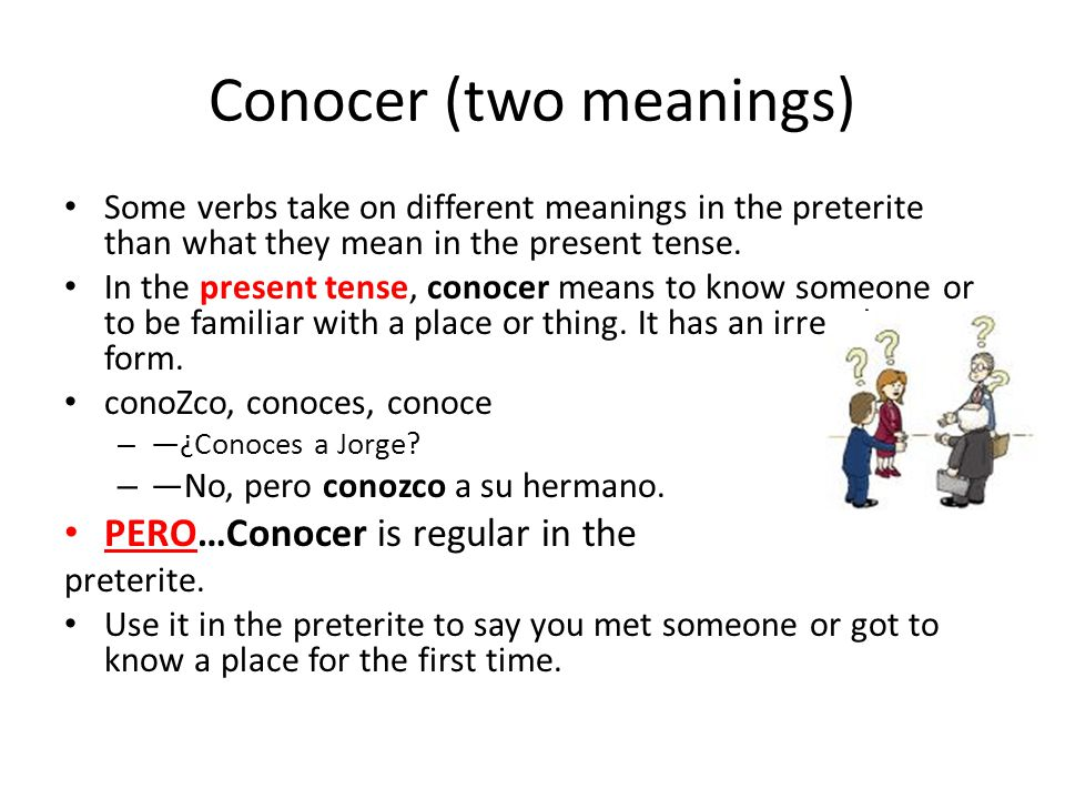 Conocer (two meanings) Some verbs take on different meanings in the preterite than what they mean in the present tense.