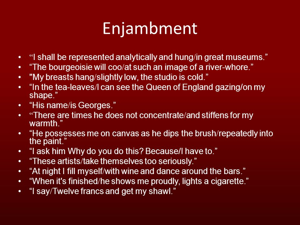 Enjambment I shall be represented analytically and hung / in great museums. The bourgeoisie will coo / at such an image of a river-whore. My breasts hang / slightly low, the studio is cold. In the tea-leaves / I can see the Queen of England gazing/on my shape. His name / is Georges. There are times he does not concentrate / and stiffens for my warmth. He possesses me on canvas as he dips the brush / repeatedly into the paint. I ask him Why do you do this.