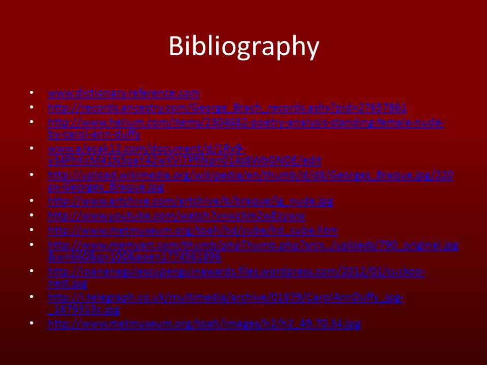 Bibliography www.dictionary.reference.com http://records.ancestry.com/George_Brach_records.ashx pid=27657861 http://www.helium.com/items/2304682-poetry-analysis-standing-female-nude- by-carol-ann-duffy http://www.helium.com/items/2304682-poetry-analysis-standing-female-nude- by-carol-ann-duffy www.a/ecak12.com/document/d/1Rv9- y34PhKcM41NSqeY42wXViTPflNpn014s8WbGNDE/edit www.a/ecak12.com/document/d/1Rv9- y34PhKcM41NSqeY42wXViTPflNpn014s8WbGNDE/edit http://upload.wikimedia.org/wikipedia/en/thumb/d/d8/Georges_Braque.jpg/220 px-Georges_Braque.jpg http://upload.wikimedia.org/wikipedia/en/thumb/d/d8/Georges_Braque.jpg/220 px-Georges_Braque.jpg http://www.artchive.com/artchive/b/braque/lg_nude.jpg http://www.youtube.com/watch v=wzXm2wEzyww http://www.metmuseum.org/toah/hd/cube/hd_cube.htm http://www.memyart.com/thumb/phpThumb.php src=../uploads/790_original.jpg &w=660&q=100&aoe=1 74561896 http://www.memyart.com/thumb/phpThumb.php src=../uploads/790_original.jpg &w=660&q=100&aoe=1 74561896 http://ioananegulescupenguinawards.files.wordpress.com/2012/01/cuckoo- nest.jpg http://ioananegulescupenguinawards.files.wordpress.com/2012/01/cuckoo- nest.jpg http://i.telegraph.co.uk/multimedia/archive/01879/CarolAnnDuffy_jpg- _1879313c.jpg http://i.telegraph.co.uk/multimedia/archive/01879/CarolAnnDuffy_jpg- _1879313c.jpg http://www.metmuseum.org/toah/images/h2/h2_49.70.34.jpg