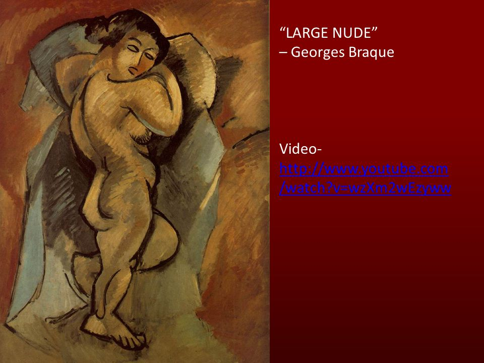 LARGE NUDE – Georges Braque Video- http://www.youtube.com /watch v=wzXm2wEzyww http://www.youtube.com /watch v=wzXm2wEzyww