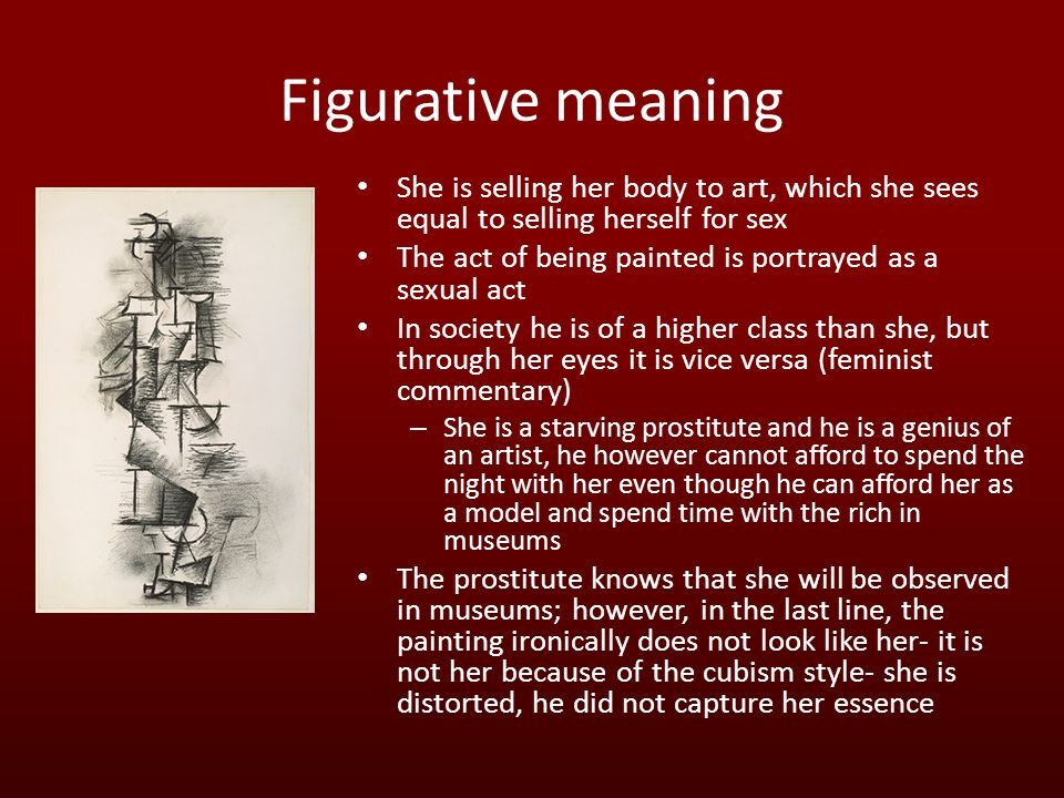 Figurative meaning She is selling her body to art, which she sees equal to selling herself for sex The act of being painted is portrayed as a sexual act In society he is of a higher class than she, but through her eyes it is vice versa (feminist commentary) – She is a starving prostitute and he is a genius of an artist, he however cannot afford to spend the night with her even though he can afford her as a model and spend time with the rich in museums The prostitute knows that she will be observed in museums; however, in the last line, the painting ironically does not look like her- it is not her because of the cubism style- she is distorted, he did not capture her essence