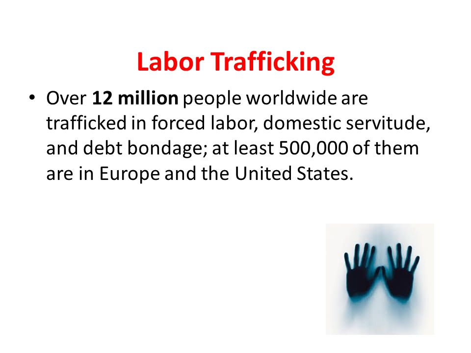 Labor Trafficking Over 12 million people worldwide are trafficked in forced labor, domestic servitude, and debt bondage; at least 500,000 of them are