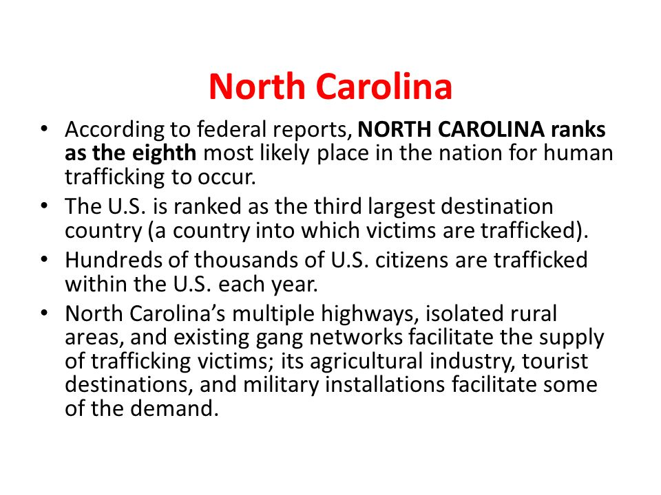 North Carolina According to federal reports, NORTH CAROLINA ranks as the eighth most likely place in the nation for human trafficking to occur. The U.