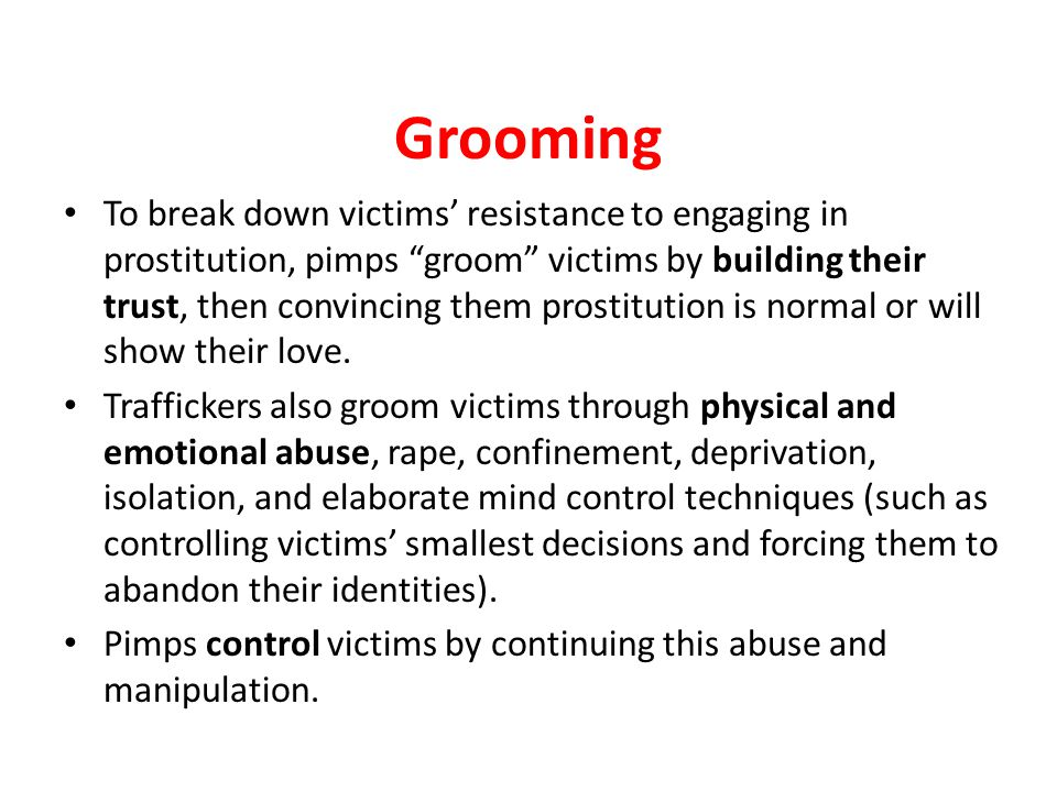 "Grooming To break down victims' resistance to engaging in prostitution, pimps ""groom"" victims by building their trust, then convincing them prostituti"