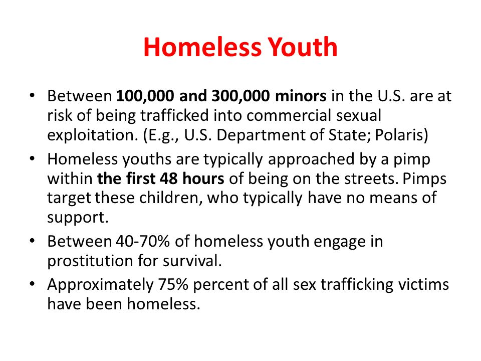 Homeless Youth Between 100,000 and 300,000 minors in the U.S. are at risk of being trafficked into commercial sexual exploitation. (E.g., U.S. Departm