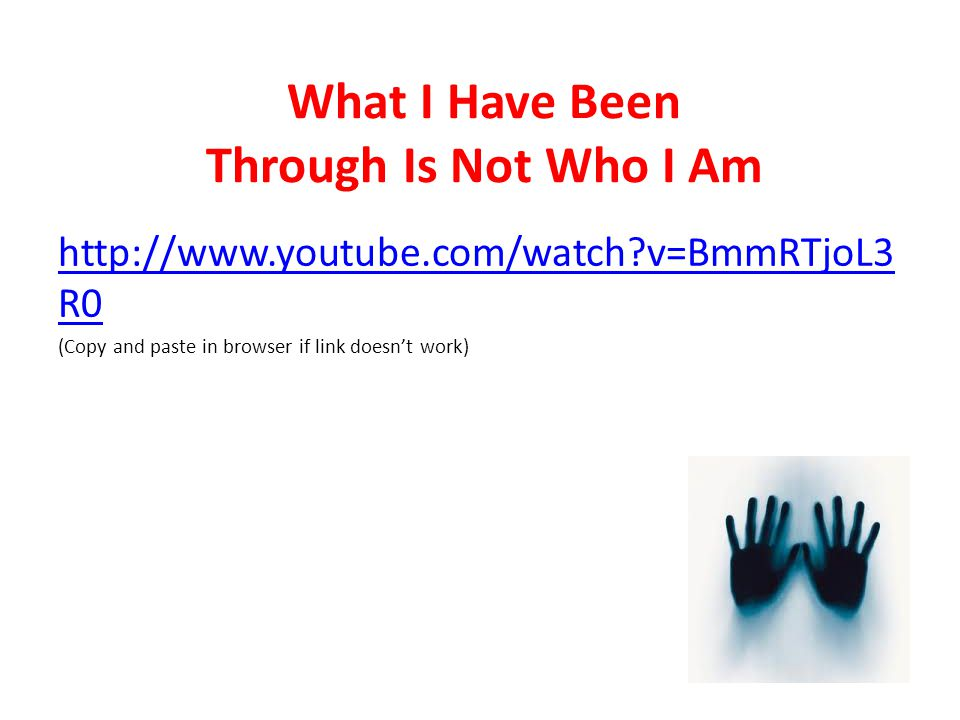 What I Have Been Through Is Not Who I Am http://www.youtube.com/watch?v=BmmRTjoL3 R0 (Copy and paste in browser if link doesn't work)